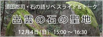 12月4日(日)須田郡司・石の語りべ スライド&トーク『出雲の石の聖地』参加者募集!