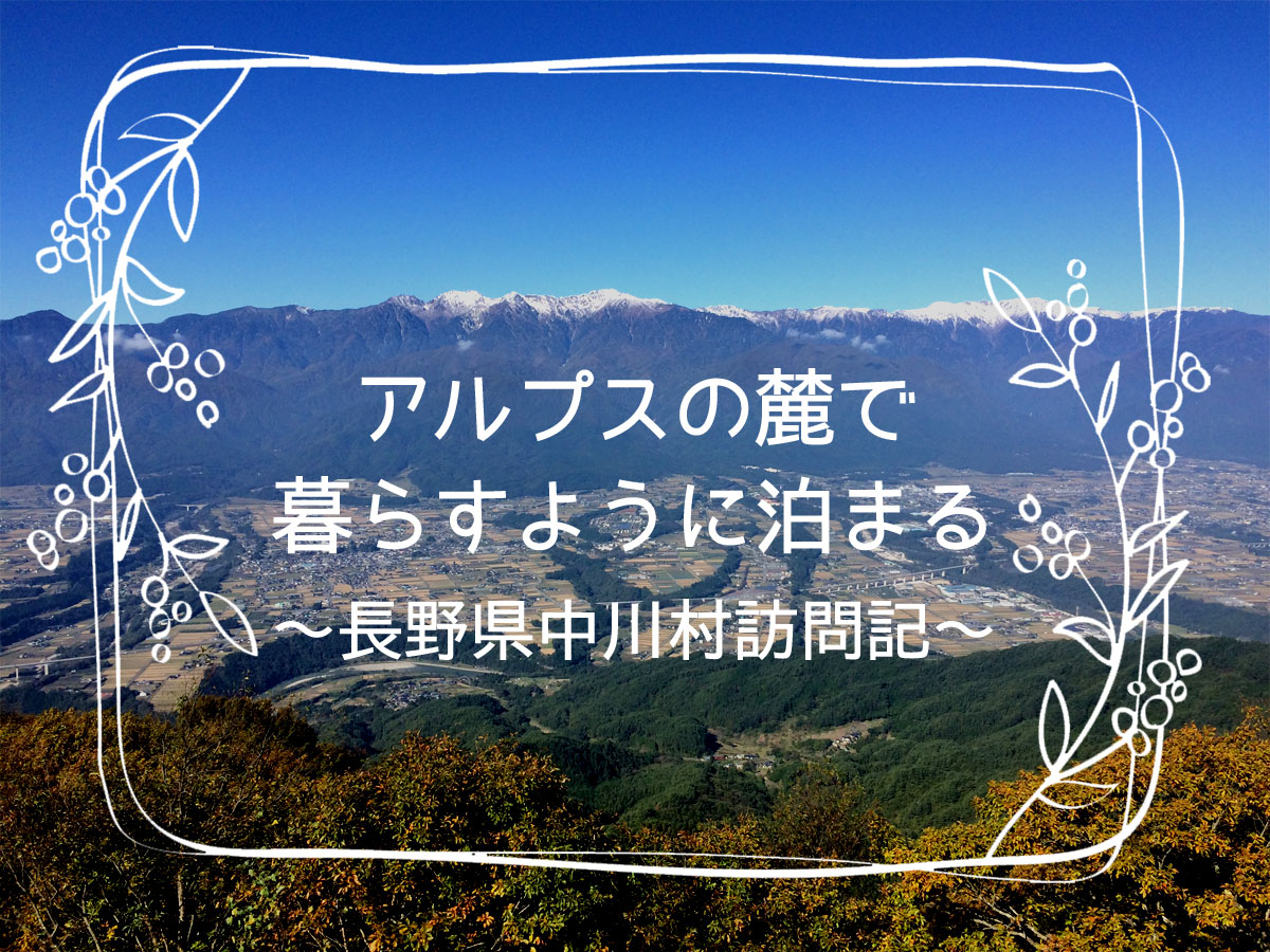 アルプスの麓で暮らすように泊まる~長野県中川村訪問記~